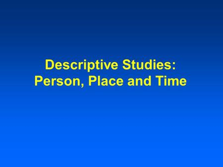 Descriptive Studies: Person, Place and Time. Descriptive Epidemiology Includes activities related to characterizing the distribution of diseases within.