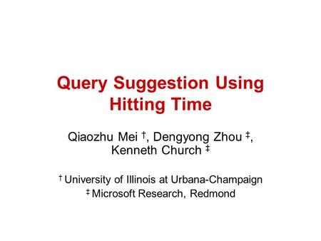 Query Suggestion Using Hitting Time Qiaozhu Mei, Dengyong Zhou, Kenneth Church University of Illinois at Urbana-Champaign Microsoft Research, Redmond.