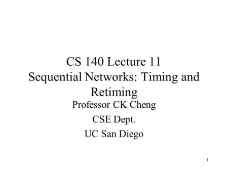CS 140 Lecture 11 Sequential Networks: Timing and Retiming Professor CK Cheng CSE Dept. UC San Diego 1.