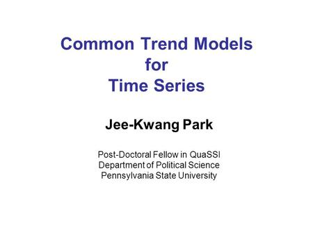 Common Trend Models for Time Series Jee-Kwang Park Post-Doctoral Fellow in QuaSSI Department of Political Science Pennsylvania State University.