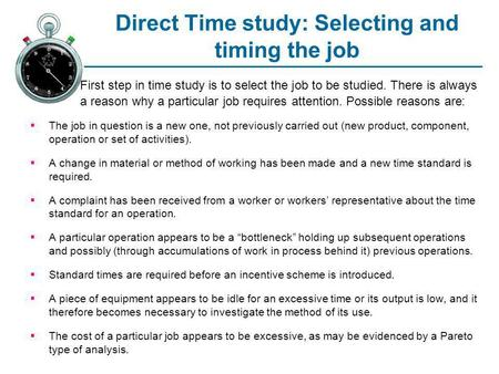 Direct Time study: Selecting and timing the job First step in time study is to select the job to be studied. There is always a reason why a particular.