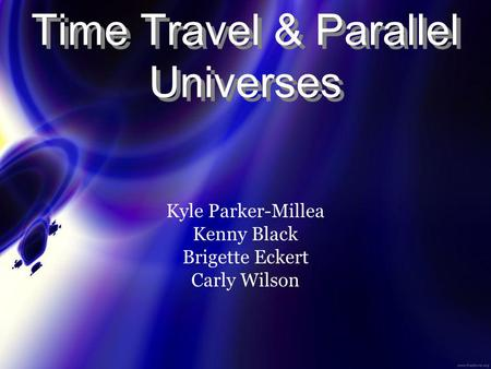 Time Travel & Parallel Universes Kyle Parker-Millea Kenny Black Brigette Eckert Carly Wilson.