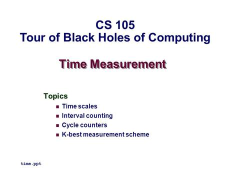 Time Measurement Topics Time scales Interval counting Cycle counters K-best measurement scheme time.ppt CS 105 Tour of Black Holes of Computing.