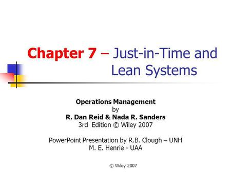 © Wiley 2007 Chapter 7 – Just-in-Time and Lean Systems Operations Management by R. Dan Reid & Nada R. Sanders 3rd Edition © Wiley 2007 PowerPoint Presentation.