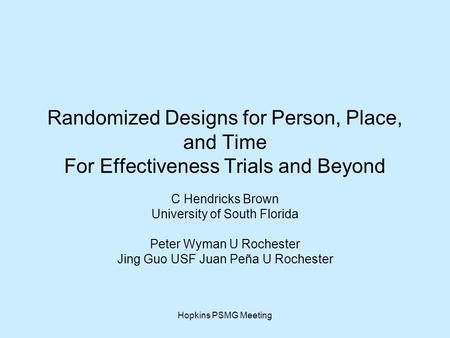 Hopkins PSMG Meeting Randomized Designs for Person, Place, and Time For Effectiveness Trials and Beyond C Hendricks Brown University of South Florida Peter.