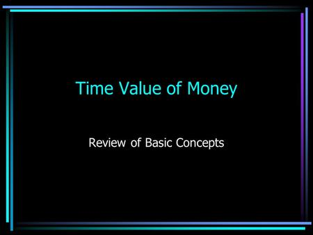 Time Value of Money Review of Basic Concepts Types of problems Single Sum. One sum ($1) will be received or paid either in the –Present (Present Value.