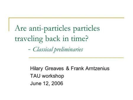 Are anti-particles particles traveling back in time? - Classical preliminaries Hilary Greaves & Frank Arntzenius TAU workshop June 12, 2006.