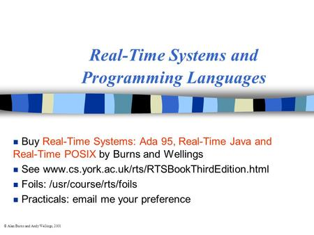 © Alan Burns and Andy Wellings, 2001 Real-Time Systems and Programming Languages n Buy Real-Time Systems: Ada 95, Real-Time Java and Real-Time POSIX by.