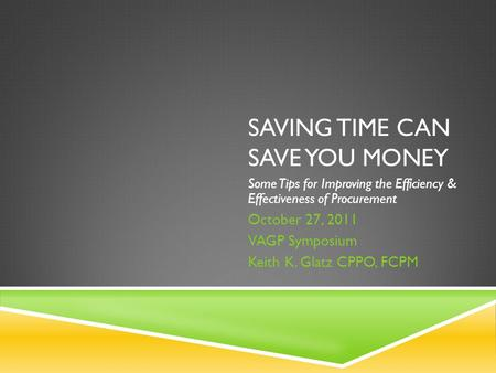SAVING TIME CAN SAVE YOU MONEY Some Tips for Improving the Efficiency & Effectiveness of Procurement October 27, 2011 VAGP Symposium Keith K. Glatz CPPO,