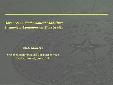 Advances in Mathematical Modeling: Dynamical Equations on Time Scales Ian A. Gravagne School of Engineering and Computer Science Baylor University, Waco,