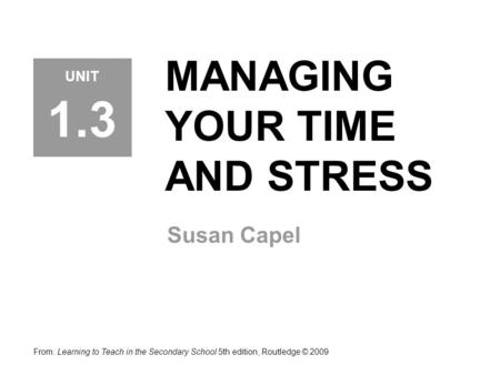 MANAGING YOUR TIME AND STRESS Susan Capel From: Learning to Teach in the Secondary School 5th edition, Routledge © 2009 UNIT 1.3.
