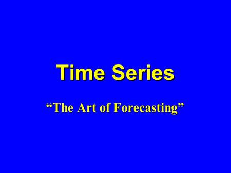 Time Series The Art of Forecasting. Learning Objectives Describe what forecasting is Explain time series & its components Smooth a data series –Moving.