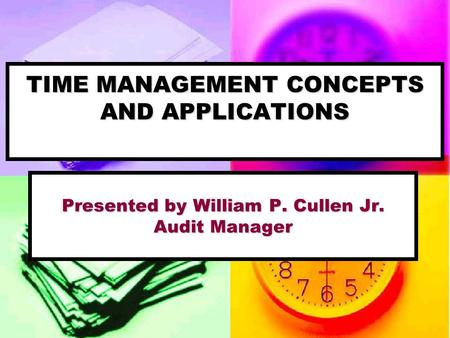 TIME MANAGEMENT CONCEPTS AND APPLICATIONS Presented by William P. Cullen Jr. Audit Manager.