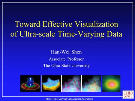 SC05 Time-Varying Visualization Workshop Toward Effective Visualization of Ultra-scale Time-Varying Data Han-Wei Shen Associate Professor The Ohio State.