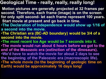 Geological Time - really, really, really long! Motion pictures are generally projected at 32 frames per second. Therefore, each frame (image) is on the.