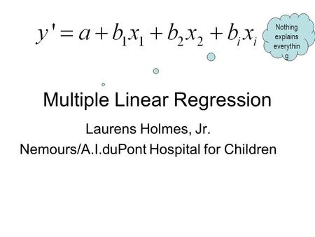 Multiple Linear Regression Laurens Holmes, Jr. Nemours/A.I.duPont Hospital for Children Nothing explains everythin g.