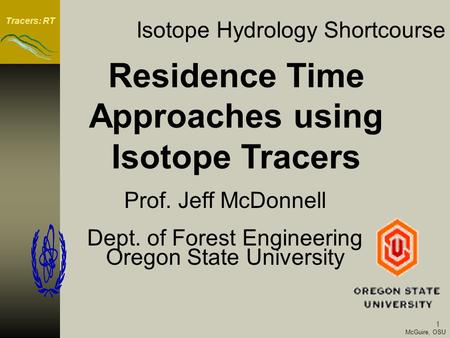 Tracers: RT 1 McGuire, OSU Isotope Hydrology Shortcourse Prof. Jeff McDonnell Dept. of Forest Engineering Oregon State University Residence Time Approaches.