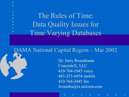 The Rules of Time: Data Quality Issues for Time Varying Databases DAMA National Capital Region – Mar 2002 Dr. Jerry Rosenbaum ConcentrX, LLC 410-764-1843.