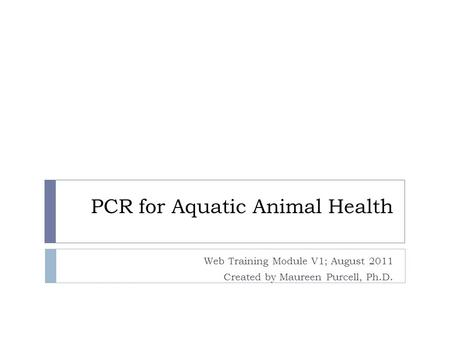 PCR for Aquatic Animal Health Web Training Module V1; August 2011 Created by Maureen Purcell, Ph.D.