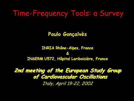 Time-Frequency Tools: a Survey Paulo Gonçalvès INRIA Rhône-Alpes, France & INSERM U572, Hôpital Lariboisière, France 2nd meeting of the European Study.