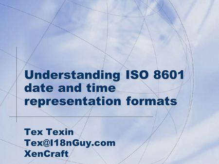 Understanding ISO 8601 date and time representation formats Tex Texin XenCraft.