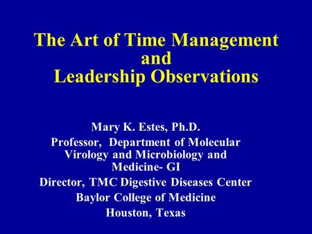 The Art of Time Management and Leadership Observations Mary K. Estes, Ph.D. Professor, Department of Molecular Virology and Microbiology and Medicine-