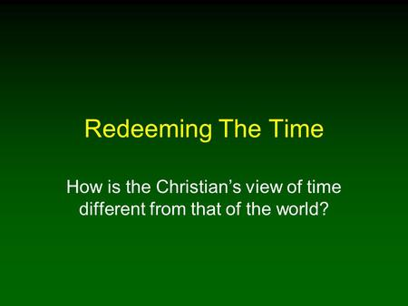 Redeeming The Time How is the Christians view of time different from that of the world?
