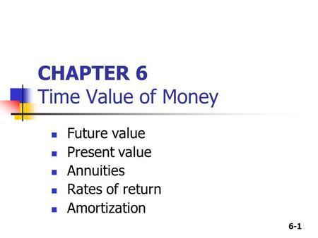 6-1 CHAPTER 6 Time Value of Money Future value Present value Annuities Rates of return Amortization.