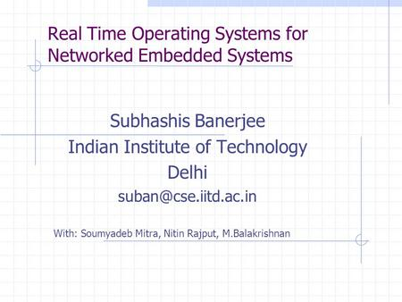 Real Time Operating Systems for Networked Embedded Systems Subhashis Banerjee Indian Institute of Technology Delhi With: Soumyadeb.
