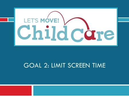 GOAL 2: LIMIT SCREEN TIME. Learning Objectives 1) Understand Lets Move! Child Care Goal 2 and best practices for screen time 2) Know the benefits of limiting.