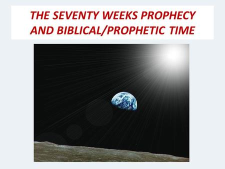 THE SEVENTY WEEKS PROPHECY AND BIBLICAL/PROPHETIC TIME.