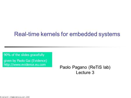 Evidence Srl - – 2008 Real-time kernels for embedded systems Paolo Pagano (ReTiS lab) Lecture 3 90% of the slides gracefully given.