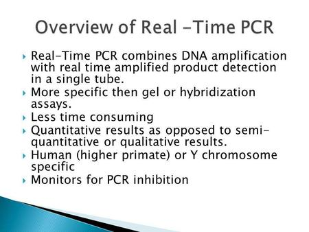 Real-Time PCR combines DNA amplification with real time amplified product detection in a single tube. More specific then gel or hybridization assays. Less.
