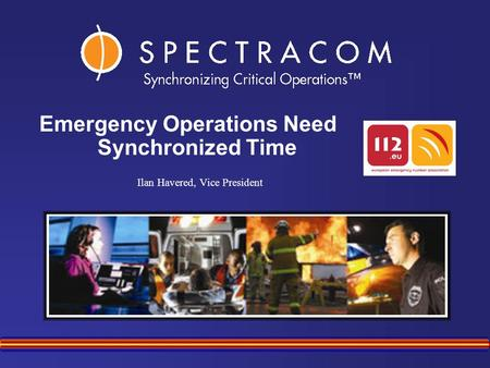 Ilan Havered, Vice President Emergency Operations Need Synchronized Time.