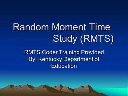 Random Moment Time Study (RMTS) RMTS Coder Training Provided By: Kentucky Department of Education.