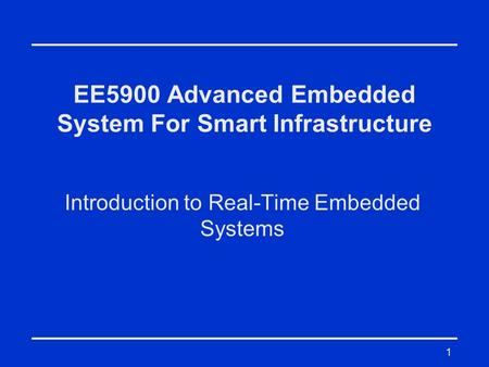 1 EE5900 Advanced Embedded System For Smart Infrastructure Introduction to Real-Time Embedded Systems.