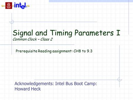 Signal and Timing Parameters I Common Clock – Class 2 Prerequisite Reading assignment: CH8 to 9.3 Acknowledgements: Intel Bus Boot Camp: Howard Heck.