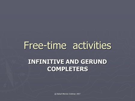 © Rafael Moreno Esteban 2007 Free-time activities INFINITIVE AND GERUND COMPLETERS.