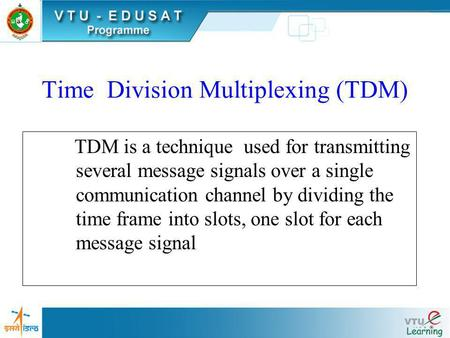 Time Division Multiplexing (TDM) TDM is a technique used for transmitting several message signals over a single communication channel by dividing the.
