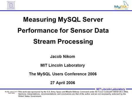 MySQL Users Conf.-1 04-27-2006 MIT Lincoln Laboratory Measuring MySQL Server Performance for Sensor Data Stream Processing Jacob Nikom MIT Lincoln Laboratory.