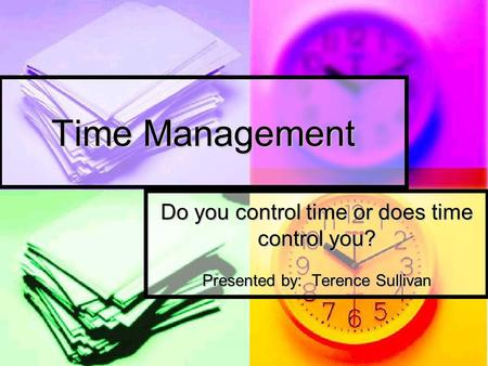 Time Management Do you control time or does time control you? Presented by: Terence Sullivan.