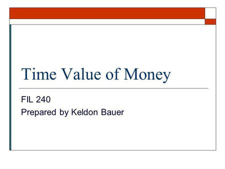 Time Value of Money FIL 240 Prepared by Keldon Bauer.
