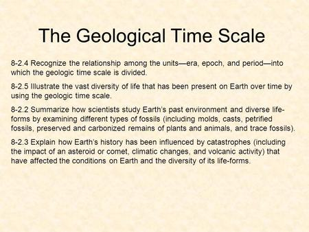 The Geological Time Scale 8-2.4 Recognize the relationship among the unitsera, epoch, and periodinto which the geologic time scale is divided. 8-2.5 Illustrate.