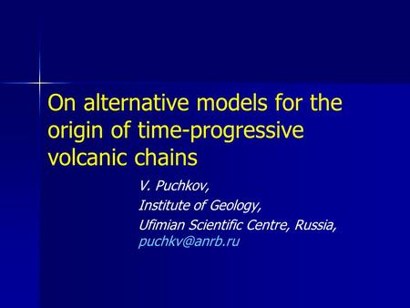 On alternative models for the origin of time-progressive volcanic chains V. Puchkov, Institute of Geology, Ufimian Scientific Centre, Russia,