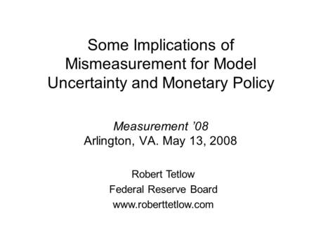 Some Implications of Mismeasurement for Model Uncertainty and Monetary Policy Measurement 08 Arlington, VA. May 13, 2008 Robert Tetlow Federal Reserve.