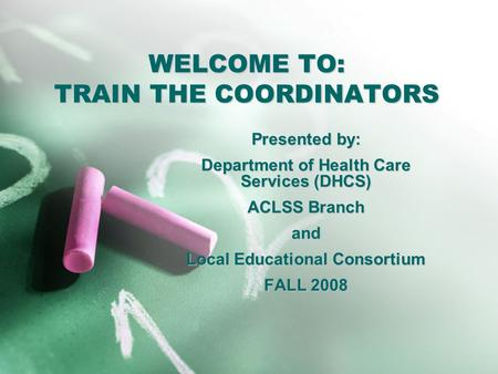 WELCOME TO: TRAIN THE COORDINATORS Presented by: Department of Health Care Services (DHCS) ACLSS Branch and Local Educational Consortium FALL 2008.