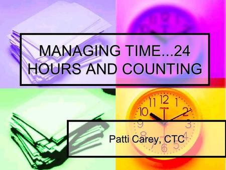 MANAGING TIME...24 HOURS AND COUNTING Patti Carey, CTC.