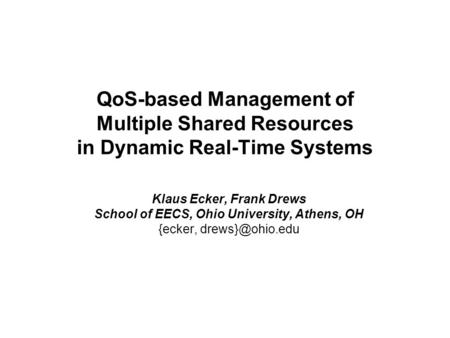 QoS-based Management of Multiple Shared Resources in Dynamic Real-Time Systems Klaus Ecker, Frank Drews School of EECS, Ohio University, Athens, OH {ecker,