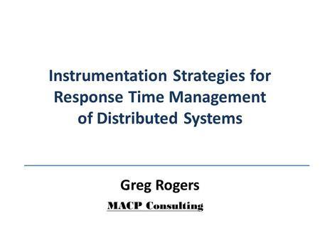 Instrumentation Strategies for Response Time Management of Distributed Systems Greg Rogers MACP Consulting.
