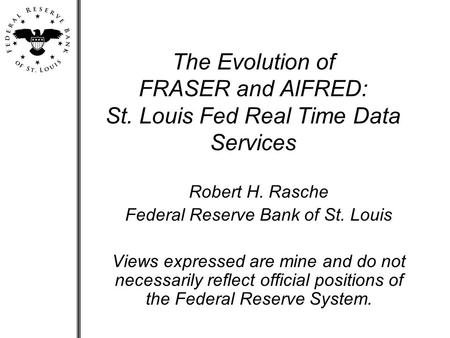 The Evolution of FRASER and AlFRED: St. Louis Fed Real Time Data Services Robert H. Rasche Federal Reserve Bank of St. Louis Views expressed are mine and.